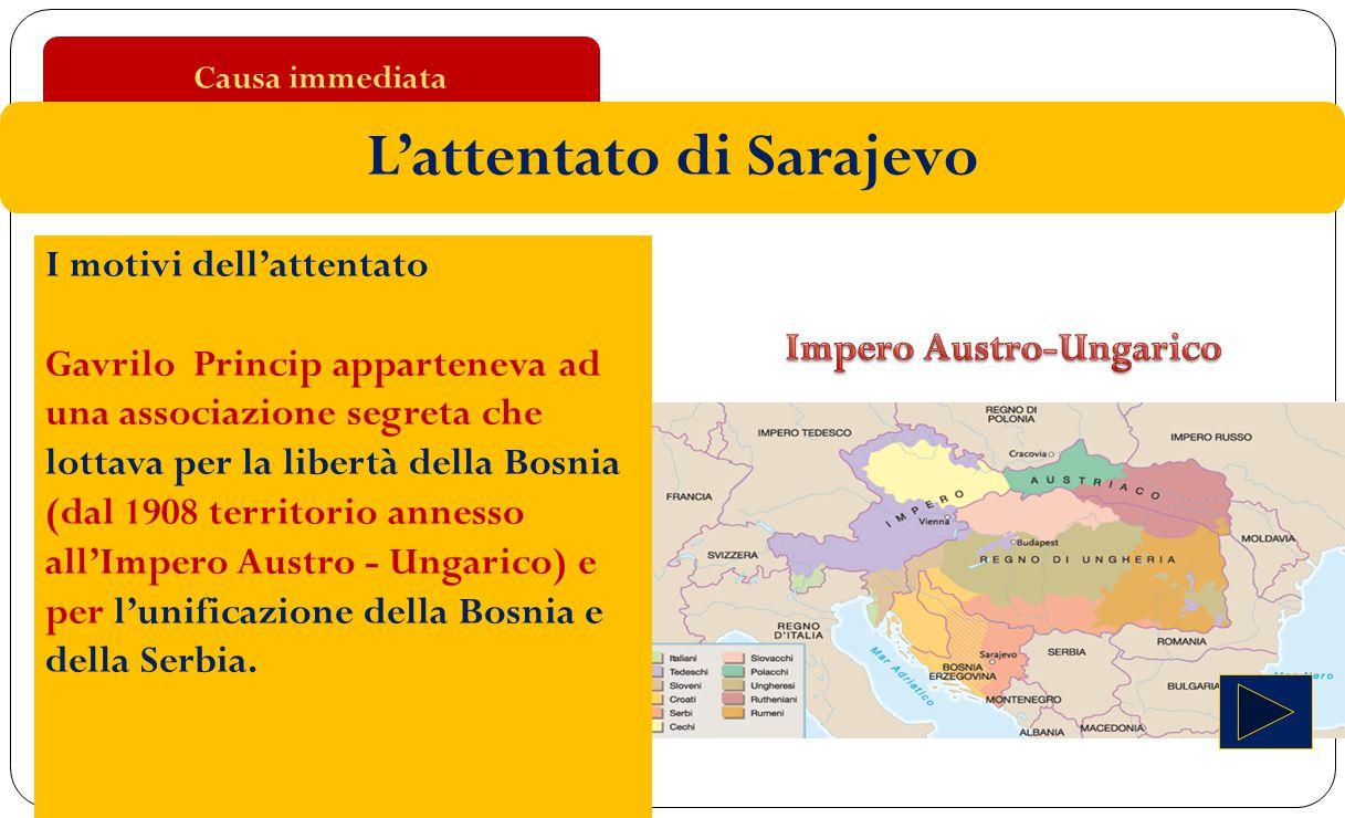Causa immediata L'attentato di Sarajevo I motivi dell'attentato Gavrilo Princip apparteneva ad una associazione segreta che lottava per la libertà del