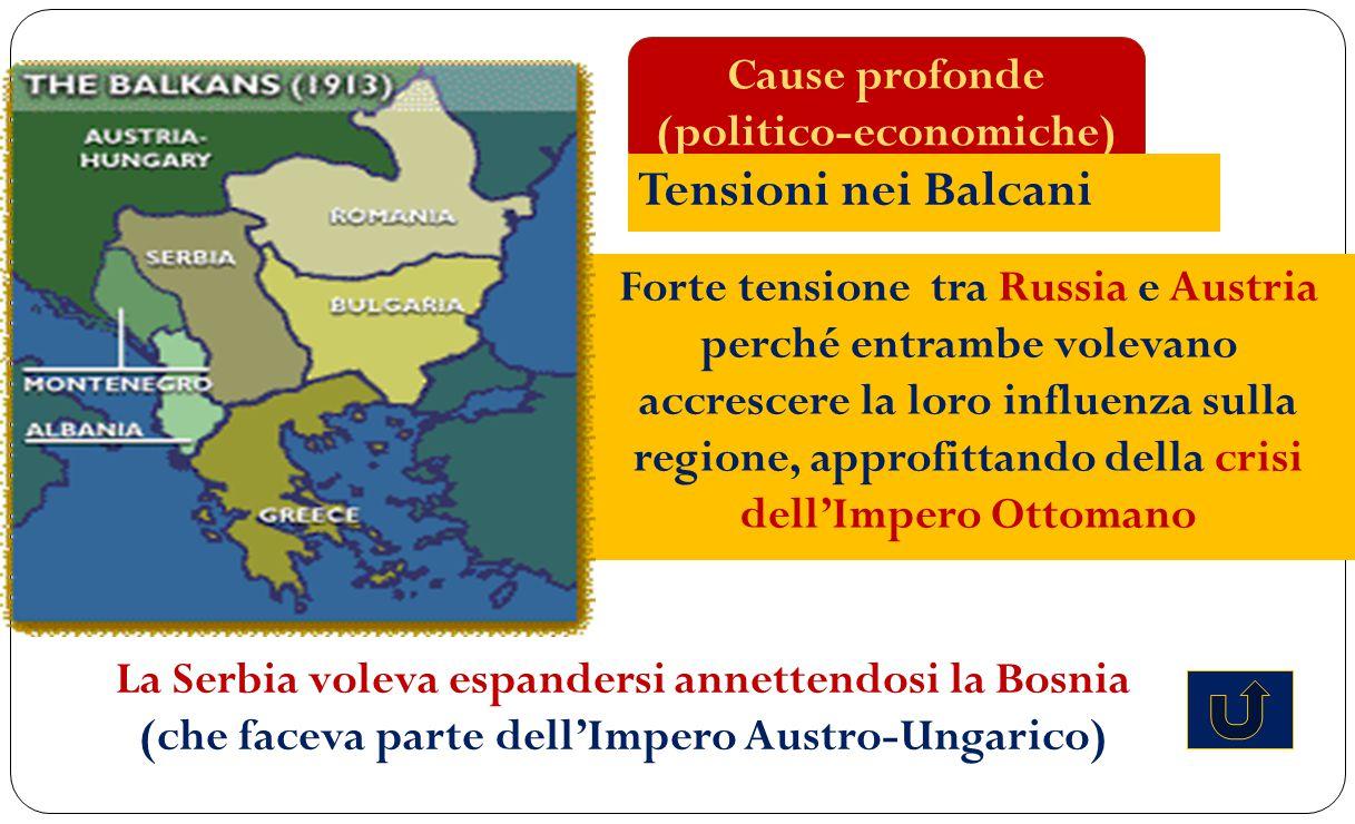 Cause profonde (politico-economiche) Tensioni nei Balcani Forte tensione tra Russia e Austria perché entrambe volevano accrescere la loro influenza su