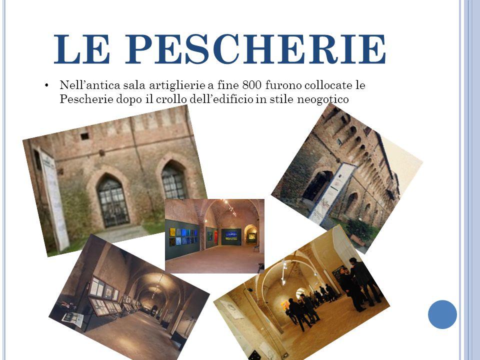 LE PESCHERIE Nell'antica sala artiglierie a fine 800 furono collocate le Pescherie dopo il crollo dell'edificio in stile neogotico