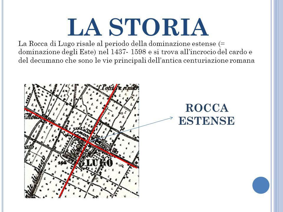 LA STORIA La Rocca di Lugo risale al periodo della dominazione estense (= dominazione degli Este) nel 1437- 1598 e si trova all'incrocio del cardo e d
