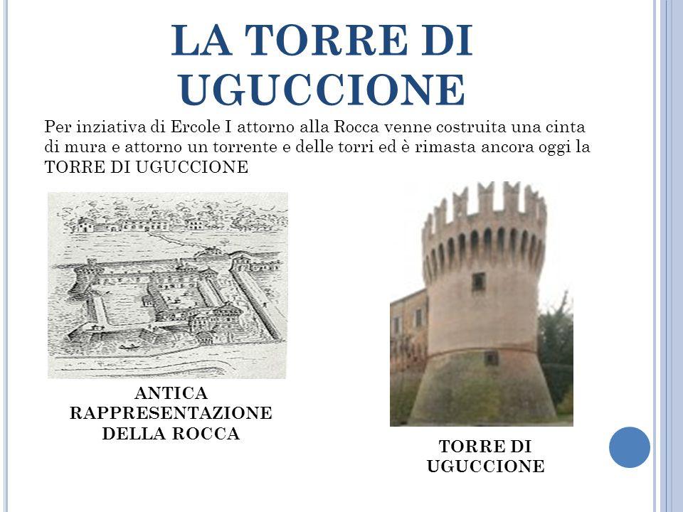 LA TORRE DI UGUCCIONE Per inziativa di Ercole I attorno alla Rocca venne costruita una cinta di mura e attorno un torrente e delle torri ed è rimasta