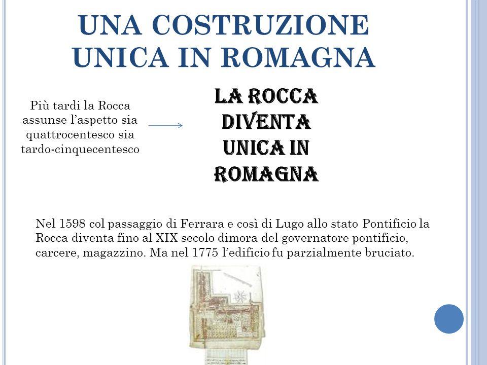 UNA COSTRUZIONE UNICA IN ROMAGNA Più tardi la Rocca assunse l'aspetto sia quattrocentesco sia tardo-cinquecentesco LA ROCCA DIVENTA UNICA IN ROMAGNA N