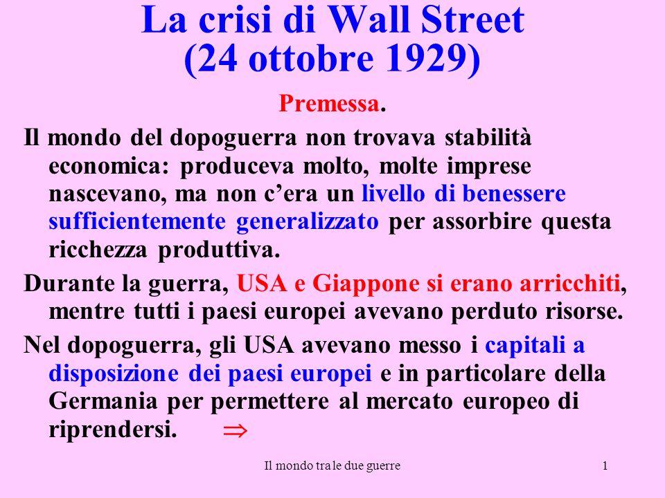 Il mondo tra le due guerre1 La crisi di Wall Street (24 ottobre 1929) Premessa. Il mondo del dopoguerra non trovava stabilità economica: produceva mol