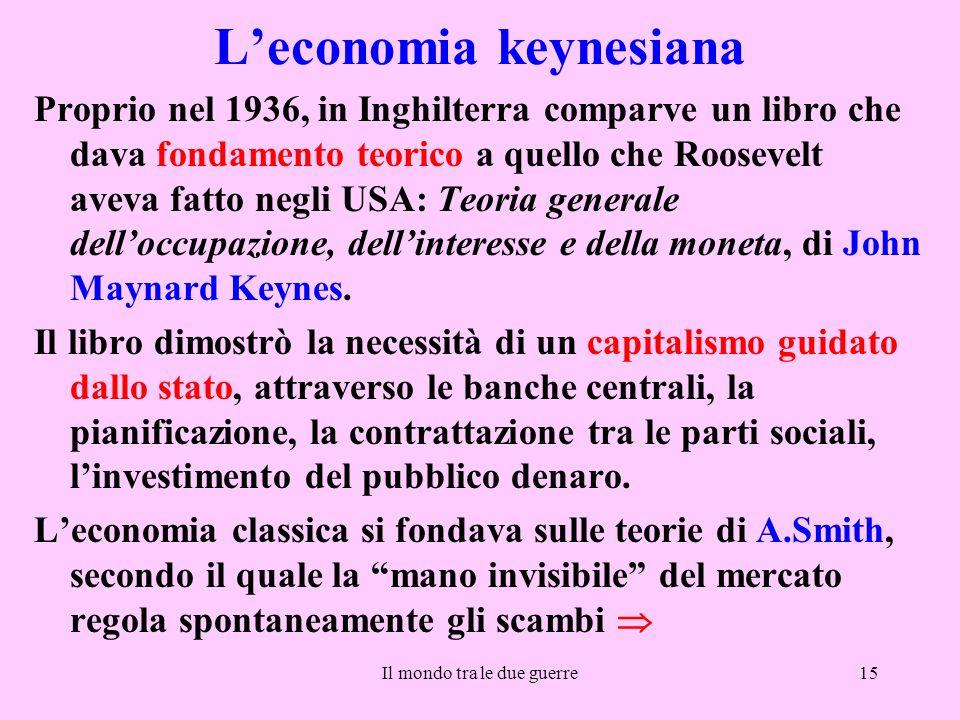 Il mondo tra le due guerre15 L'economia keynesiana Proprio nel 1936, in Inghilterra comparve un libro che dava fondamento teorico a quello che Rooseve