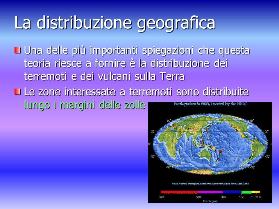 La distribuzione geografica Una delle più importanti spiegazioni che questa teoria riesce a fornire è la distribuzione dei terremoti e dei vulcani sulla Terra Le zone interessate a terremoti sono distribuite lungo i margini delle zolle