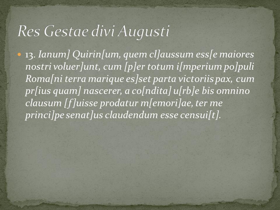 13. Ianum] Quirin[um, quem cl]aussum ess[e maiores nostri voluer]unt, cum [p]er totum i[mperium po]puli Roma[ni terra marique es]set parta victoriis p