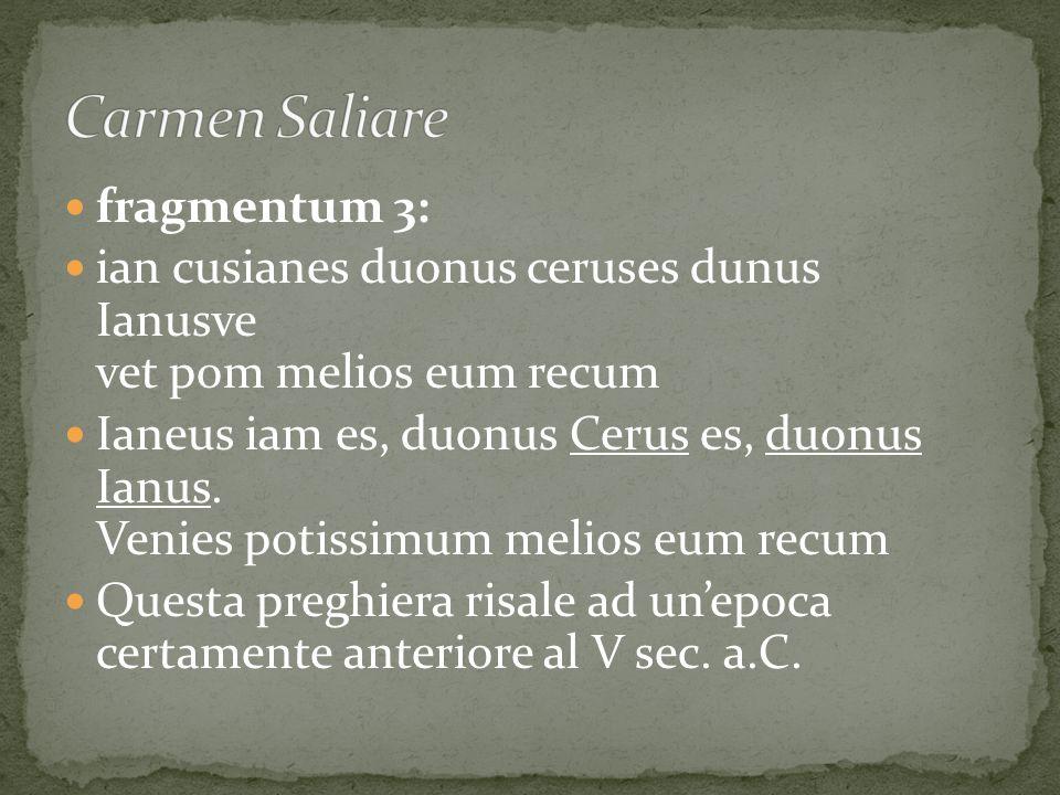 fragmentum 3: ian cusianes duonus ceruses dunus Ianusve vet pom melios eum recum Ianeus iam es, duonus Cerus es, duonus Ianus. Venies potissimum melio