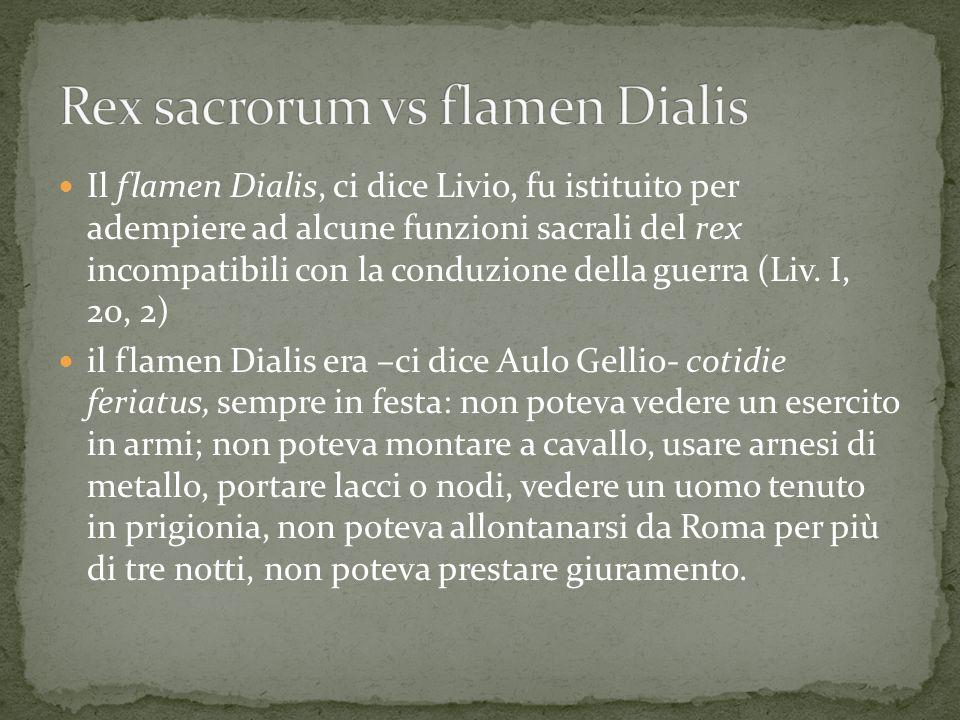 Il flamen Dialis, ci dice Livio, fu istituito per adempiere ad alcune funzioni sacrali del rex incompatibili con la conduzione della guerra (Liv. I, 2