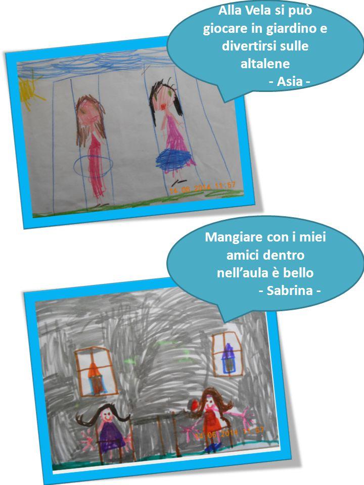 Mangiare con i miei amici dentro nell'aula è bello - Sabrina - Alla Vela si può giocare in giardino e divertirsi sulle altalene - Asia -