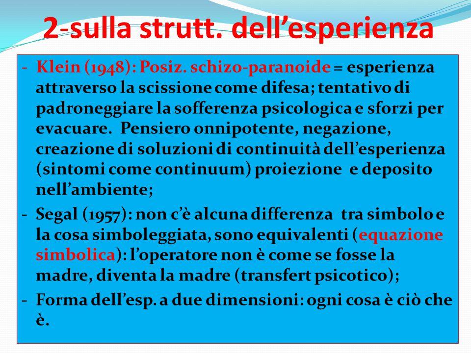 2-sulla strutt. dell'esperienza - Klein (1948): Posiz. schizo-paranoide = esperienza attraverso la scissione come difesa; tentativo di padroneggiare l