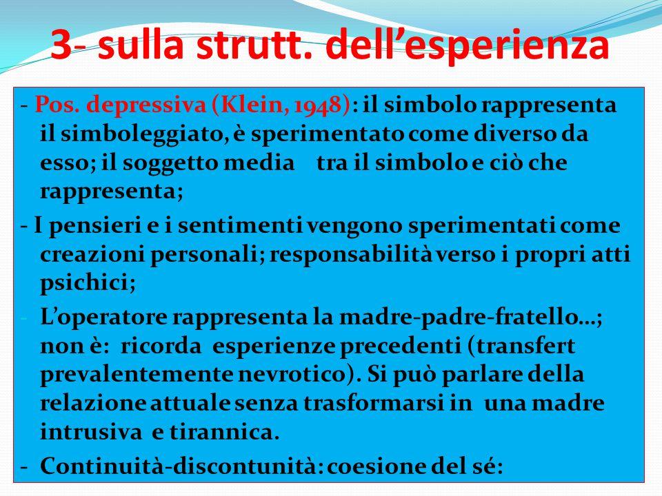 3- sulla strutt. dell'esperienza - Pos. depressiva (Klein, 1948): il simbolo rappresenta il simboleggiato, è sperimentato come diverso da esso; il sog