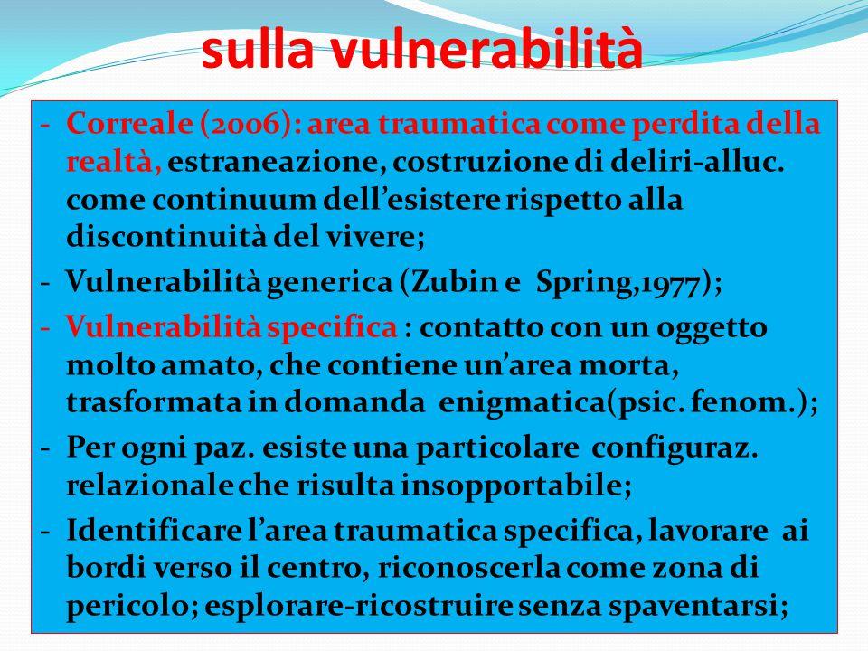 sulla vulnerabilità - Correale (2006): area traumatica come perdita della realtà, estraneazione, costruzione di deliri-alluc. come continuum dell'esis