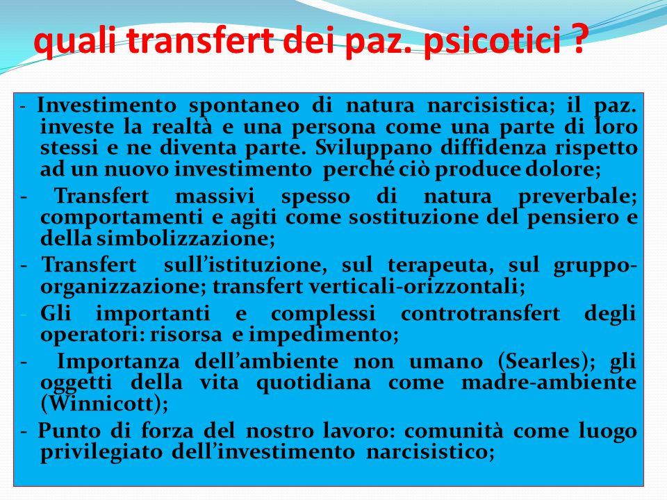 quali transfert dei paz. psicotici ? - Investimento spontaneo di natura narcisistica; il paz. investe la realtà e una persona come una parte di loro s