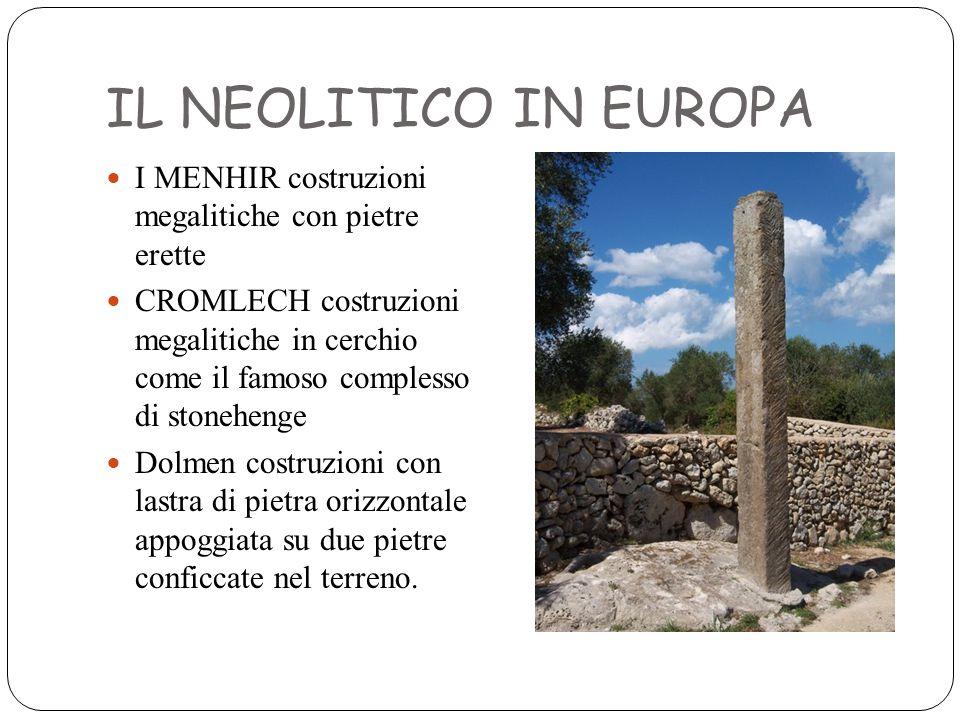 IL NEOLITICO IN EUROPA I MENHIR costruzioni megalitiche con pietre erette CROMLECH costruzioni megalitiche in cerchio come il famoso complesso di ston