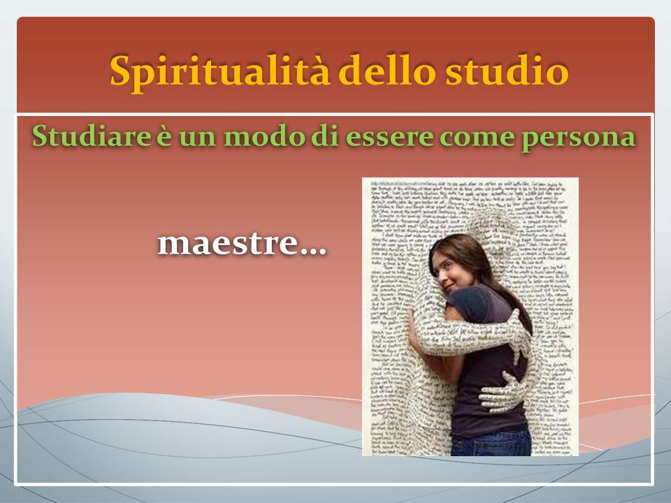 Spiritualità dello studio Studiare è un modo di essere come persona maestre… Studiare è un modo di essere come persona maestre…