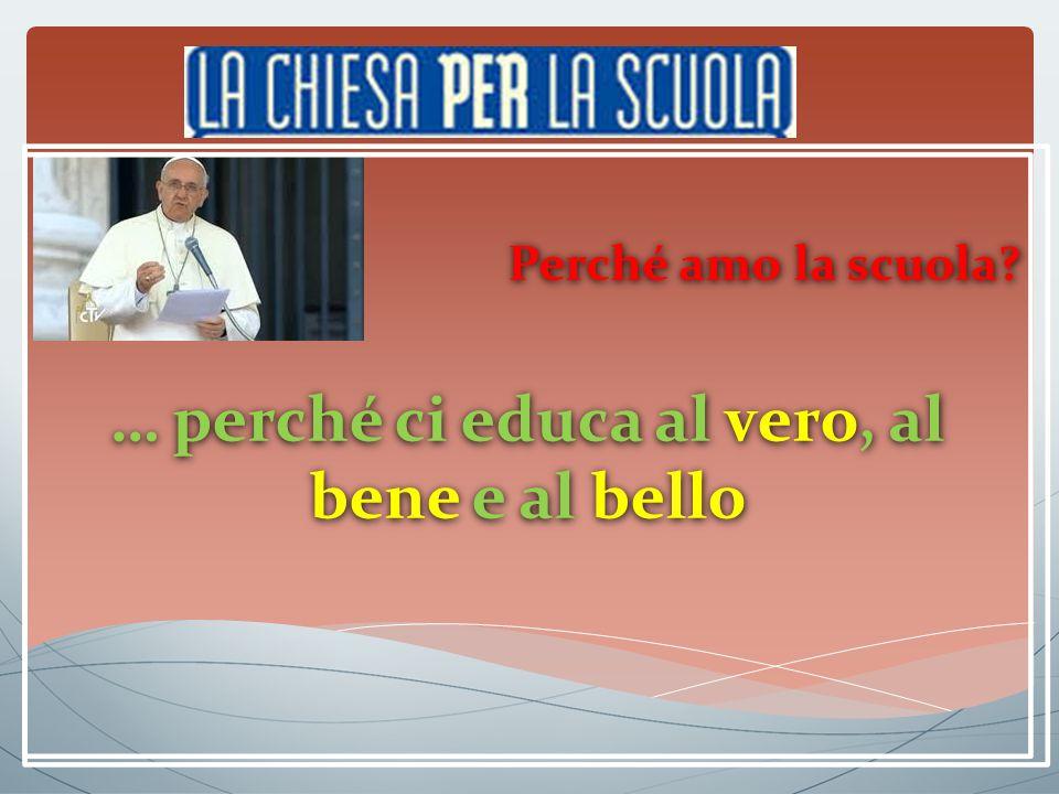 Perché amo la scuola. … perché ci educa al vero, al bene e al bello Perché amo la scuola.