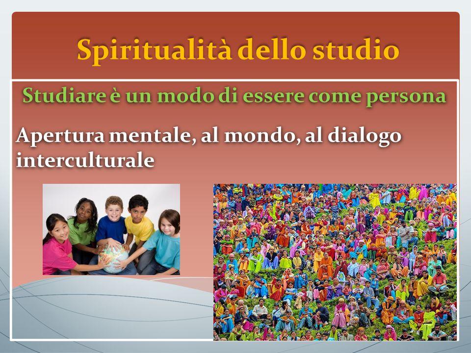 Spiritualità dello studio Studiare è un modo di essere come persona Apertura mentale, al mondo, al dialogo interculturale Studiare è un modo di essere come persona Apertura mentale, al mondo, al dialogo interculturale