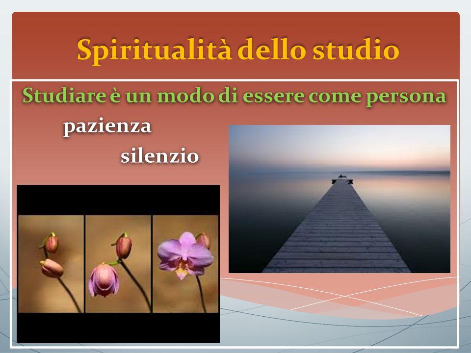 Spiritualità dello studio Studiare è un modo di essere come persona pazienza silenzio Studiare è un modo di essere come persona pazienza silenzio