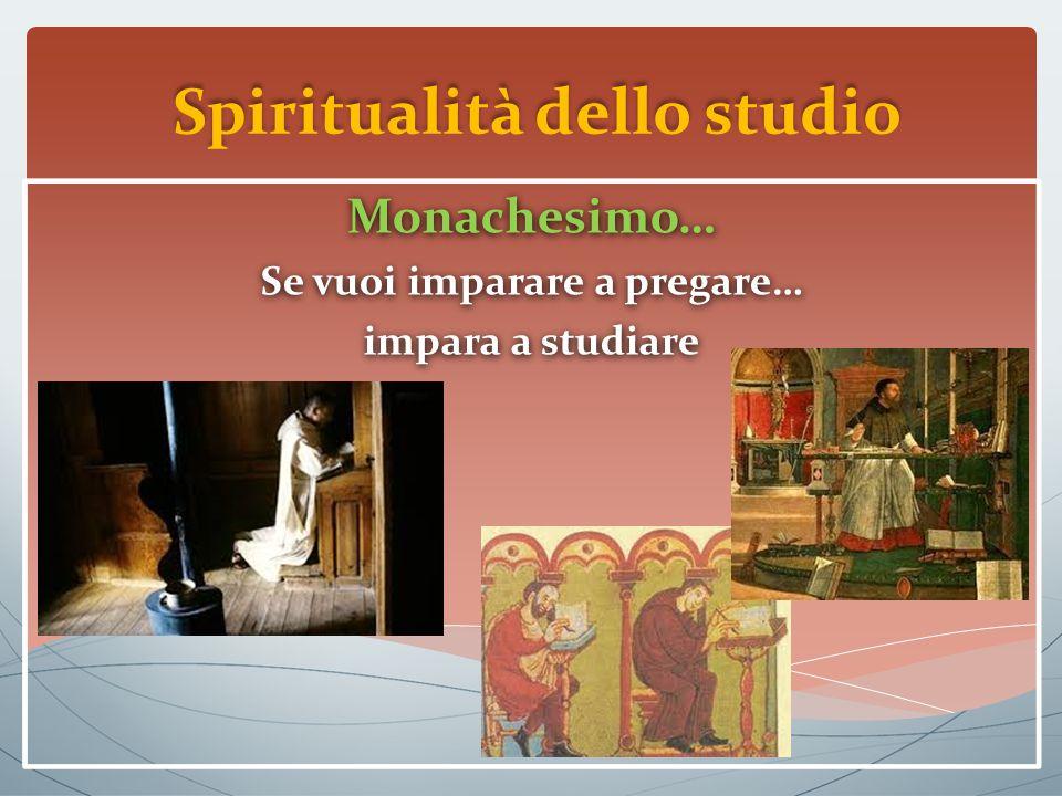 Spiritualità dello studio Monachesimo… Se vuoi imparare a pregare… impara a studiare Monachesimo… Se vuoi imparare a pregare… impara a studiare