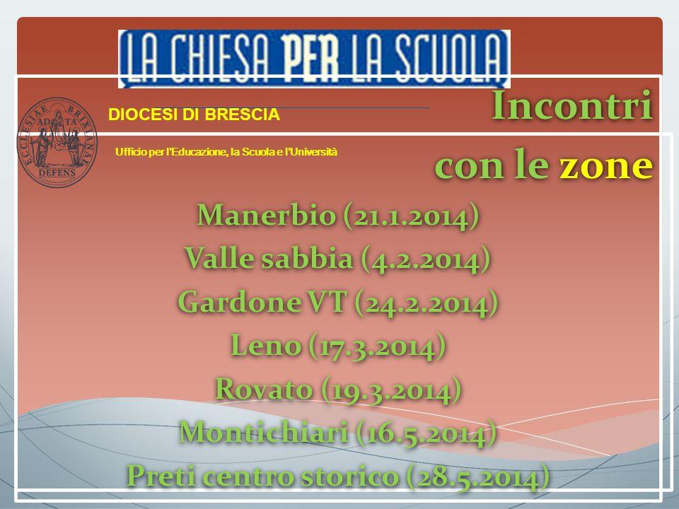 Incontri con le zone Manerbio (21.1.2014) Valle sabbia (4.2.2014) Gardone VT (24.2.2014) Leno (17.3.2014) Rovato (19.3.2014) Montichiari (16.5.2014) Preti centro storico (28.5.2014) Incontri con le zone Manerbio (21.1.2014) Valle sabbia (4.2.2014) Gardone VT (24.2.2014) Leno (17.3.2014) Rovato (19.3.2014) Montichiari (16.5.2014) Preti centro storico (28.5.2014) DIOCESI DI BRESCIA Ufficio per l'Educazione, la Scuola e l'Università