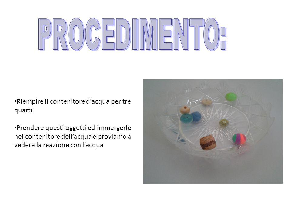 Riempire il contenitore d acqua per tre quarti Prendere questi oggetti ed immergerle nel contenitore dell'acqua e proviamo a vedere la reazione con l'acqua