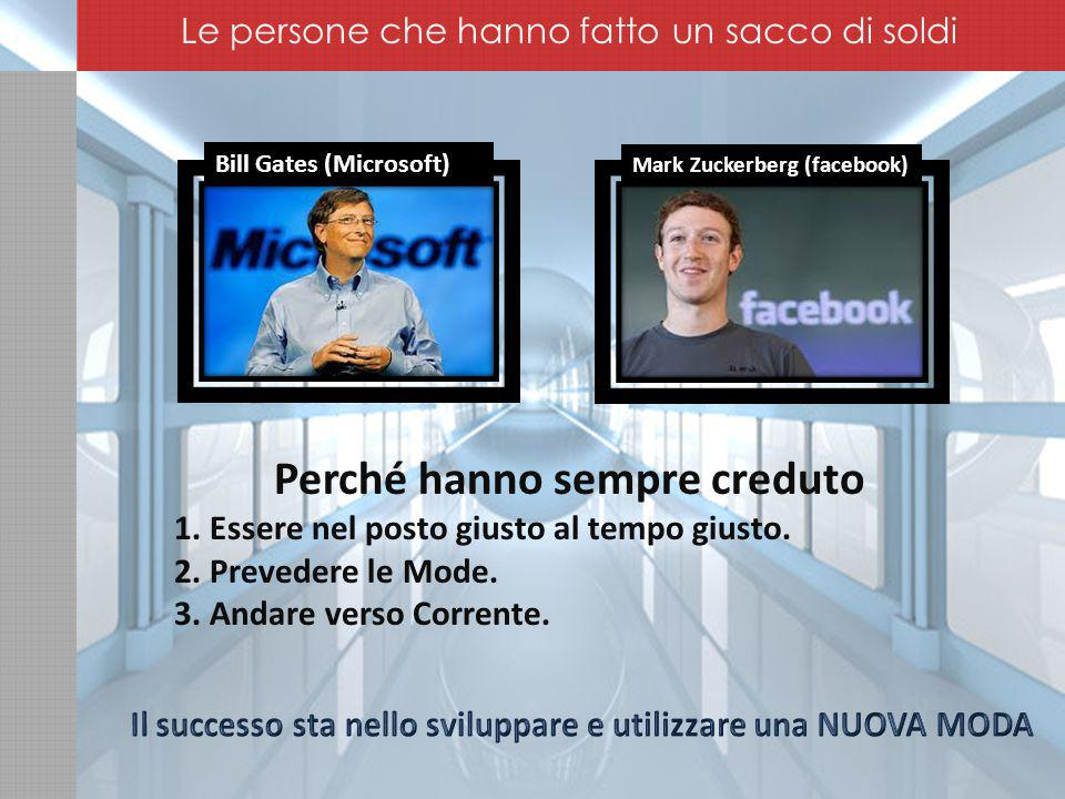 Mark Zuckerberg (facebook) Bill Gates (Microsoft) Perché hanno sempre creduto 1.