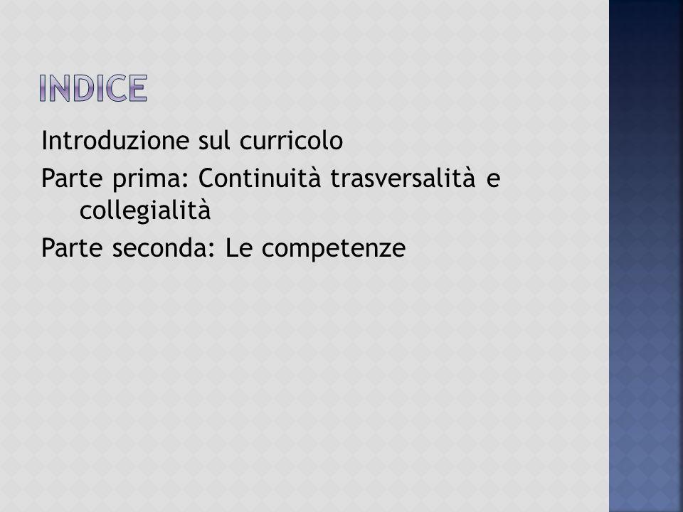 Introduzione sul curricolo Parte prima: Continuità trasversalità e collegialità Parte seconda: Le competenze
