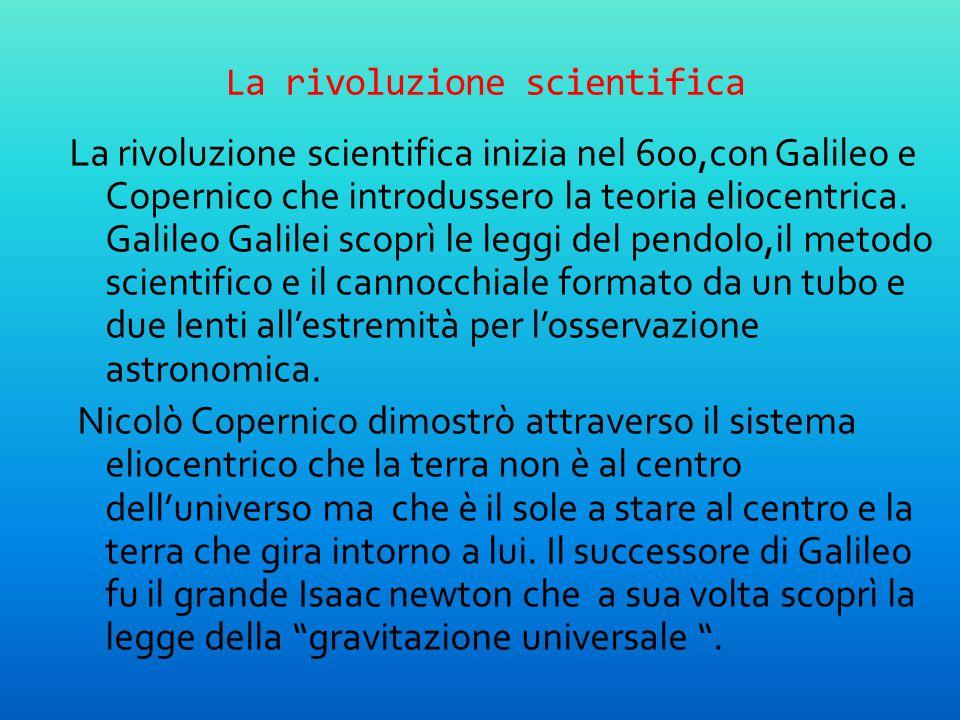 La rivoluzione scientifica La rivoluzione scientifica inizia nel 600,con Galileo e Copernico che introdussero la teoria eliocentrica. Galileo Galilei