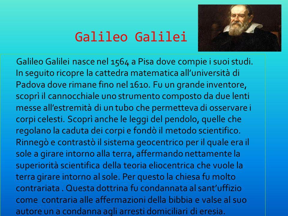 Galileo Galilei Galileo Galilei nasce nel 1564 a Pisa dove compie i suoi studi. In seguito ricopre la cattedra matematica all'università di Padova dov