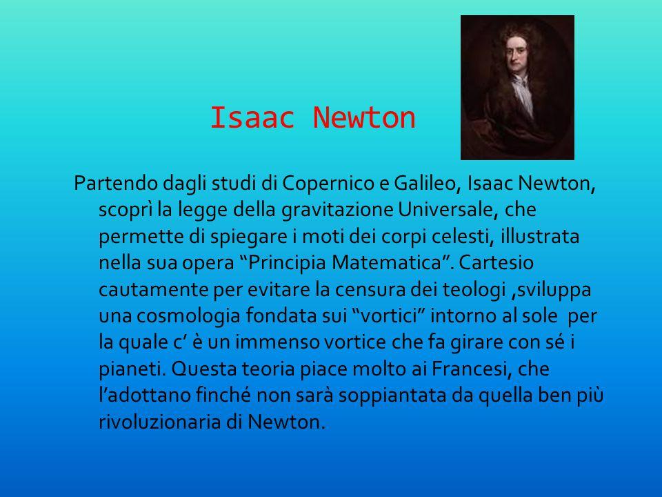 Isaac Newton Partendo dagli studi di Copernico e Galileo, Isaac Newton, scoprì la legge della gravitazione Universale, che permette di spiegare i moti