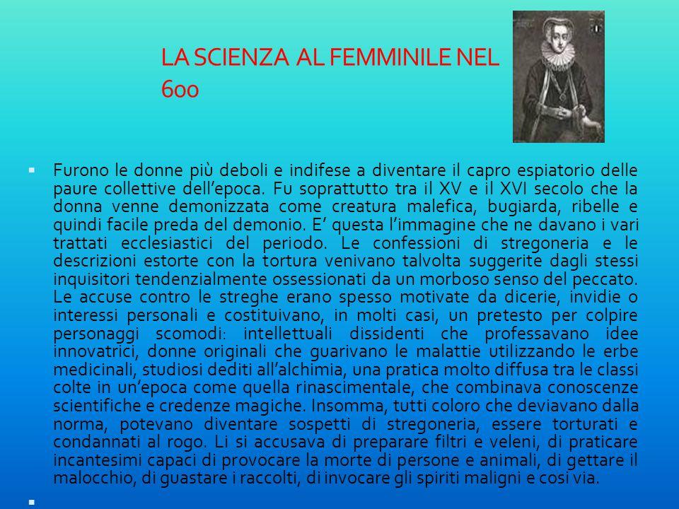 LA SCIENZA AL FEMMINILE NEL 600  Furono le donne più deboli e indifese a diventare il capro espiatorio delle paure collettive dell'epoca. Fu soprattu