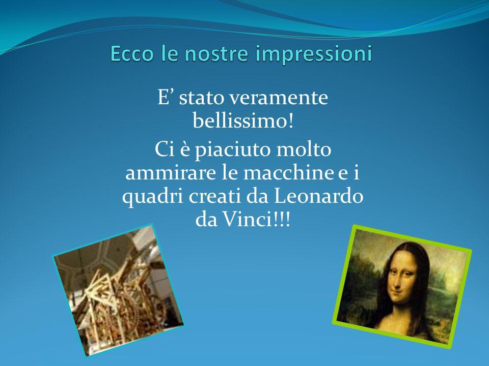 E' stato veramente bellissimo! Ci è piaciuto molto ammirare le macchine e i quadri creati da Leonardo da Vinci!!!