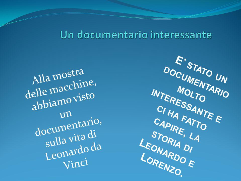 Alla mostra delle macchine, abbiamo visto un documentario, sulla vita di Leonardo da Vinci E' STATO UN DOCUMENTARIO MOLTO INTERESSANTE E CI HA FATTO C