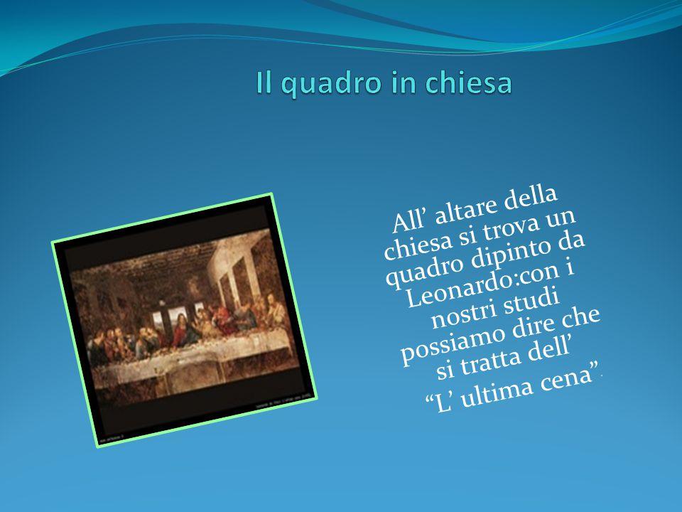 """All' altare della chiesa si trova un quadro dipinto da Leonardo:con i nostri studi possiamo dire che si tratta dell' """"L' ultima cena"""" """""""