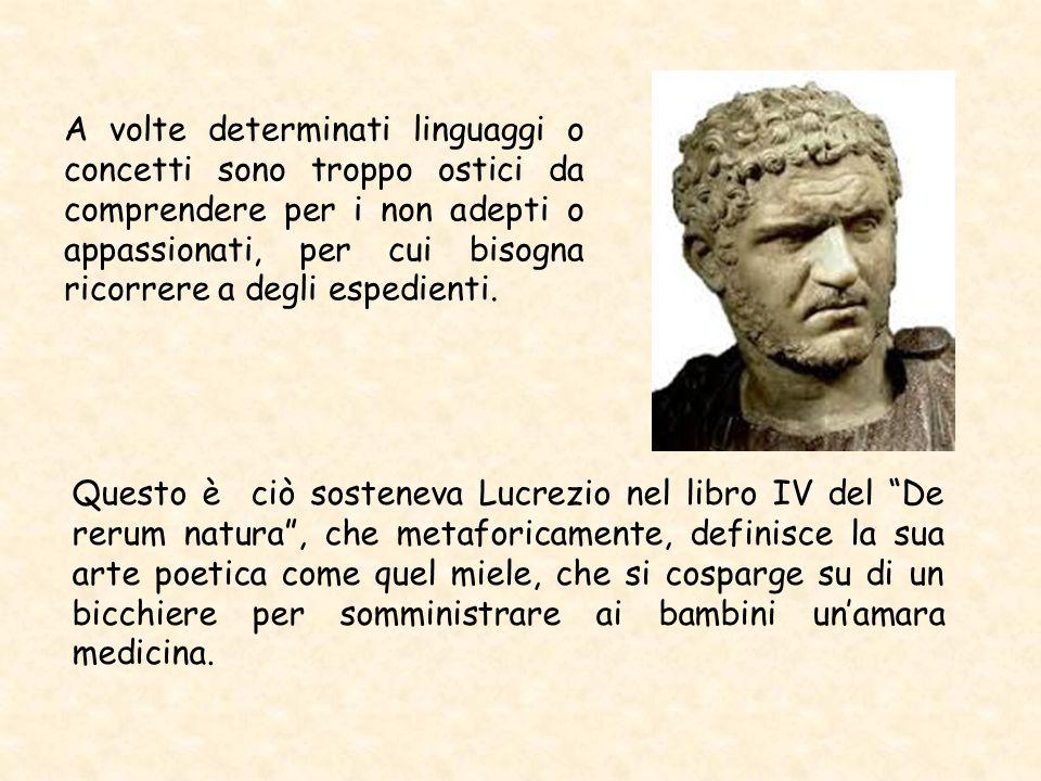 Questo è ciò sosteneva Lucrezio nel libro IV del De rerum natura , che metaforicamente, definisce la sua arte poetica come quel miele, che si cosparge su di un bicchiere per somministrare ai bambini un'amara medicina.