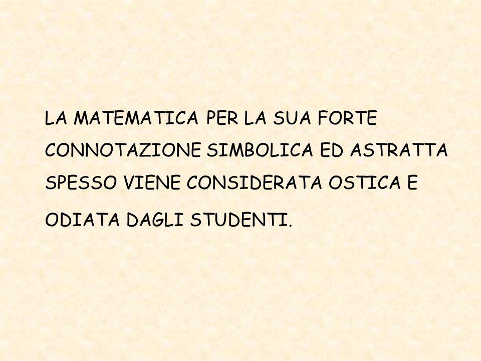LA MATEMATICA PER LA SUA FORTE CONNOTAZIONE SIMBOLICA ED ASTRATTA SPESSO VIENE CONSIDERATA OSTICA E ODIATA DAGLI STUDENTI.