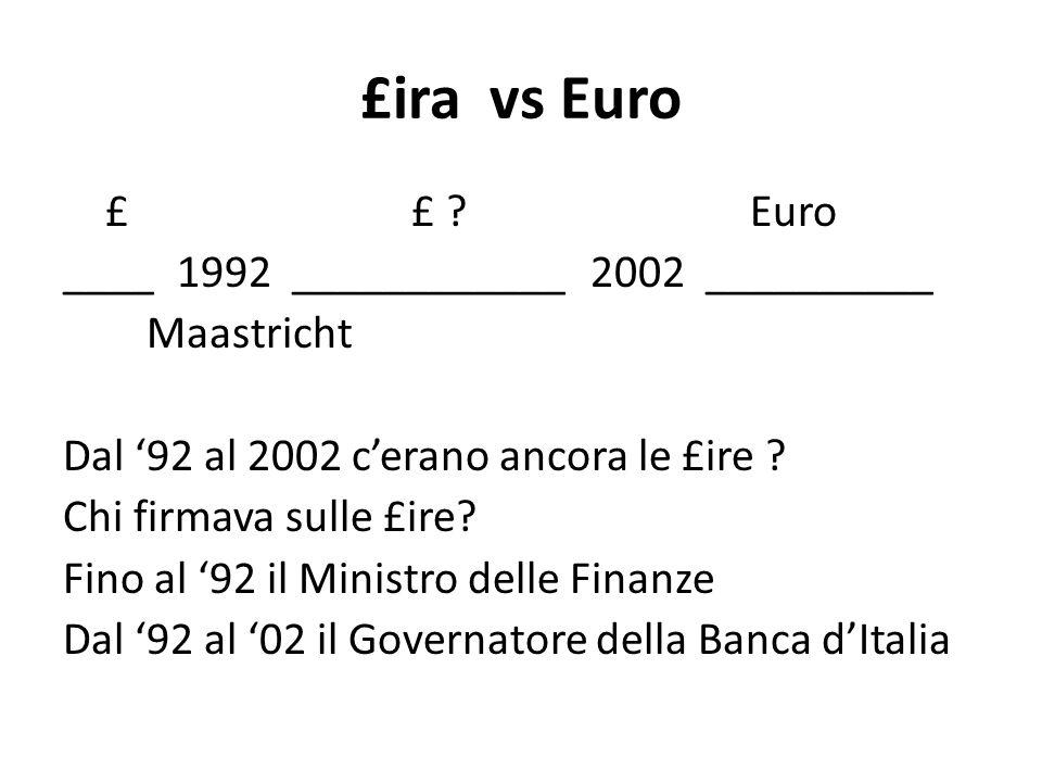 £ira vs Euro £ £ ? Euro ____ 1992 ____________ 2002 __________ Maastricht Dal '92 al 2002 c'erano ancora le £ire ? Chi firmava sulle £ire? Fino al '92