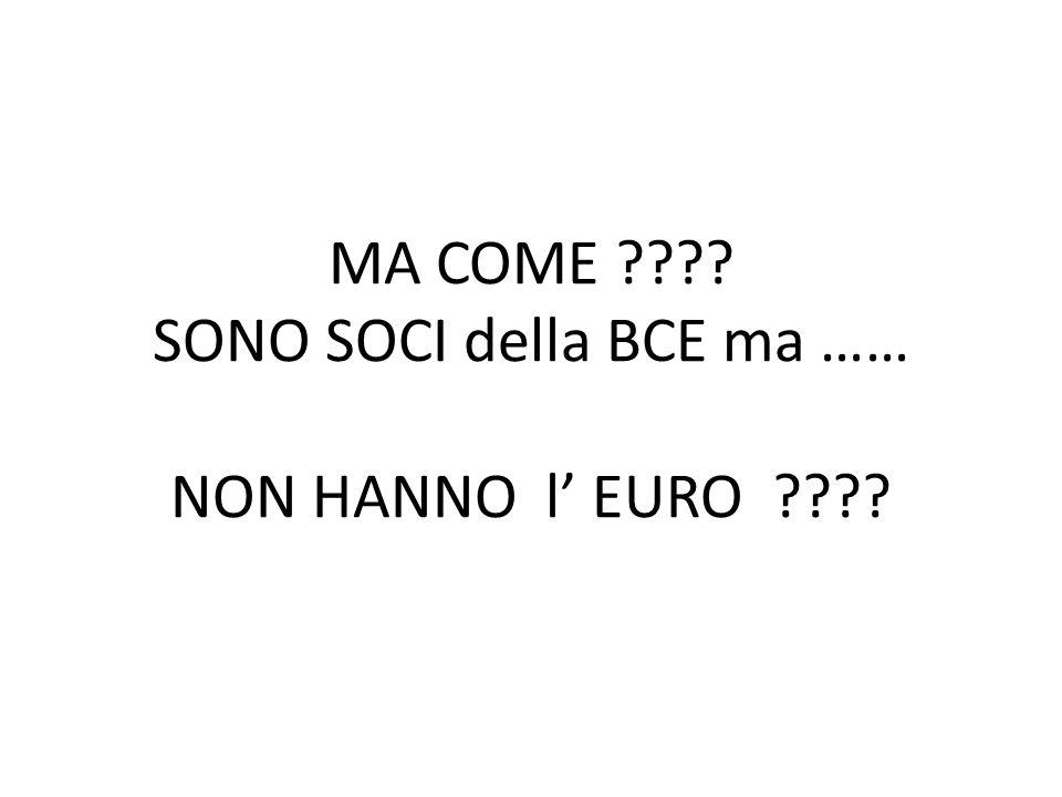 MA COME ???? SONO SOCI della BCE ma …… NON HANNO l' EURO ????