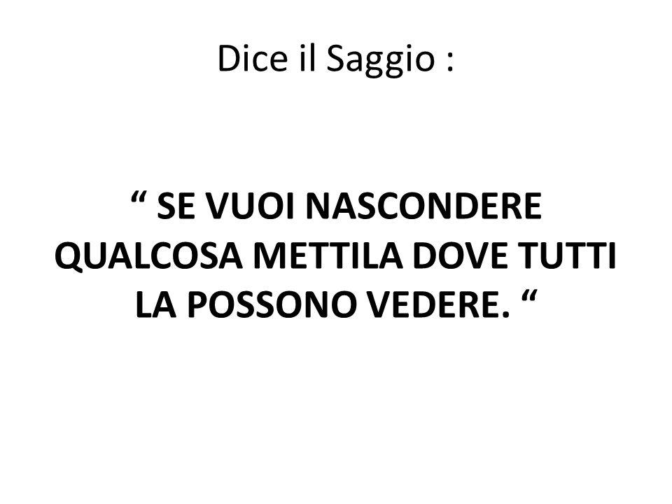"""Dice il Saggio : """" SE VUOI NASCONDERE QUALCOSA METTILA DOVE TUTTI LA POSSONO VEDERE. """""""