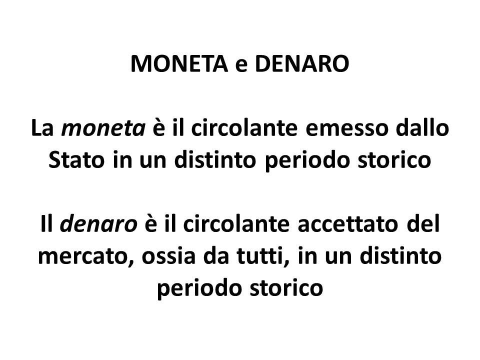 MONETA e DENARO La moneta è il circolante emesso dallo Stato in un distinto periodo storico Il denaro è il circolante accettato del mercato, ossia da