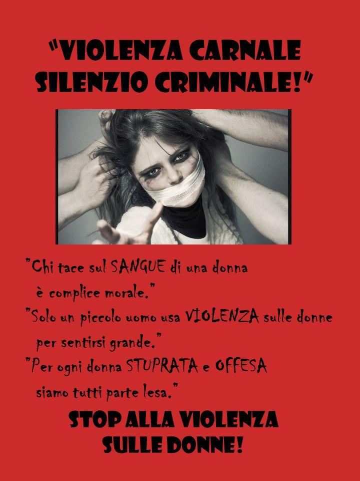 VIOLENZA CARNALE SILENZIO CRIMINALE! Chi tace sul SANGUE di una donna è complice morale. Solo un piccolo uomo usa VIOLENZA sulle donne per sentirsi grande. Per ogni donna STUPRATA e OFFESA siamo tutti parte lesa. Stop alla violenza sulle donne!