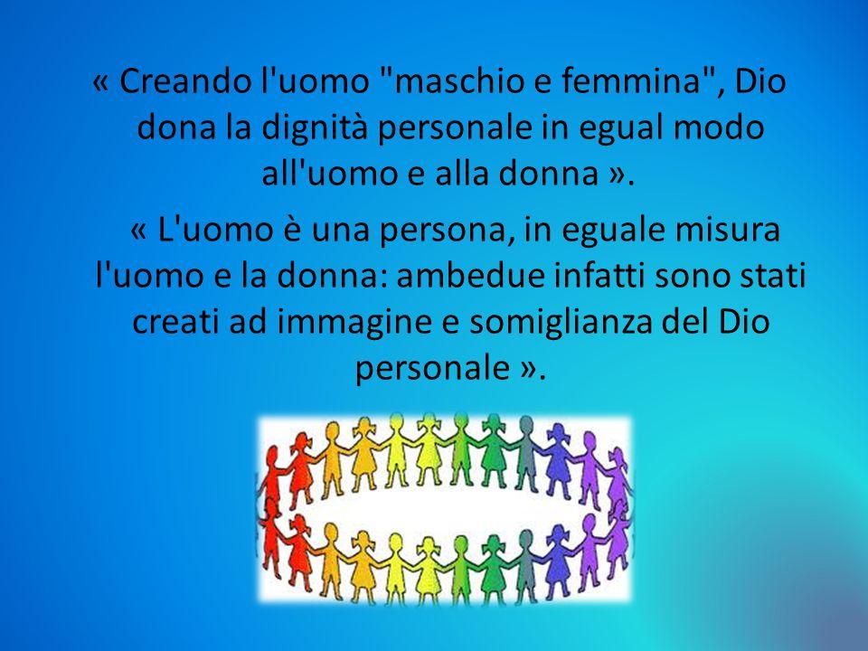 « Creando l uomo maschio e femmina , Dio dona la dignità personale in egual modo all uomo e alla donna ».