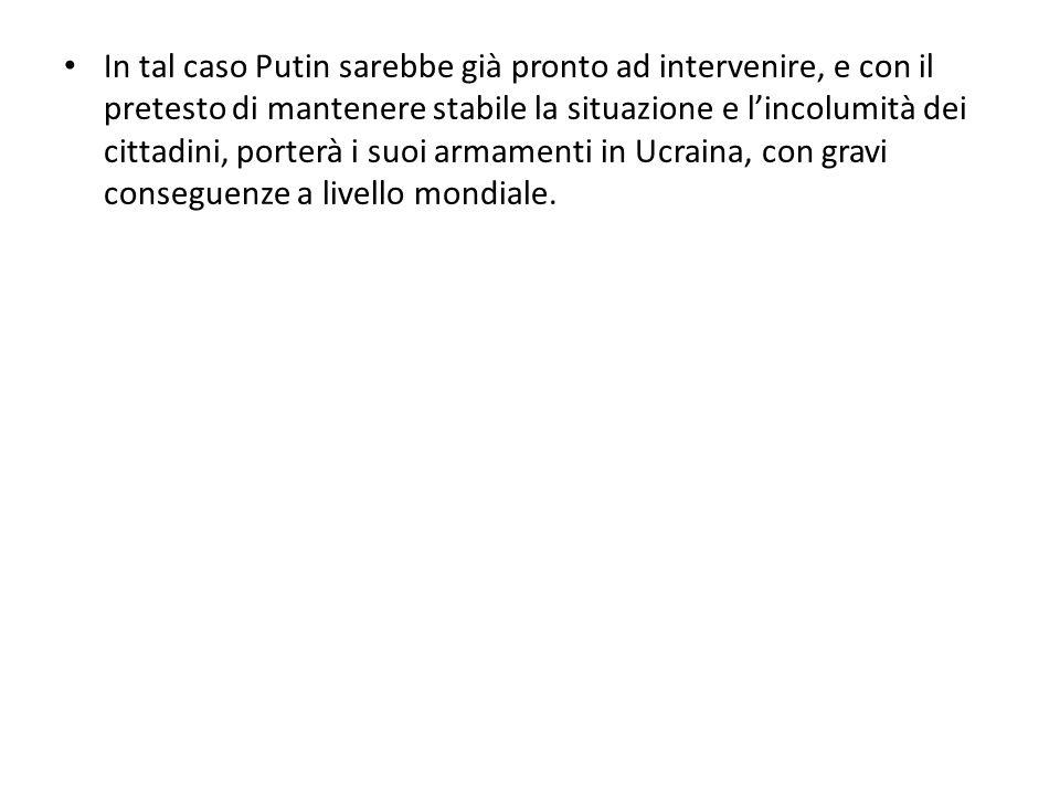In tal caso Putin sarebbe già pronto ad intervenire, e con il pretesto di mantenere stabile la situazione e l'incolumità dei cittadini, porterà i suoi armamenti in Ucraina, con gravi conseguenze a livello mondiale.