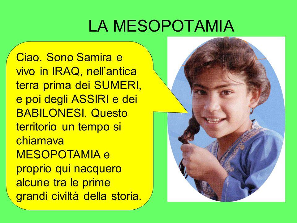 LA MESOPOTAMIA Ciao. Sono Samira e vivo in IRAQ, nell'antica terra prima dei SUMERI, e poi degli ASSIRI e dei BABILONESI. Questo territorio un tempo s