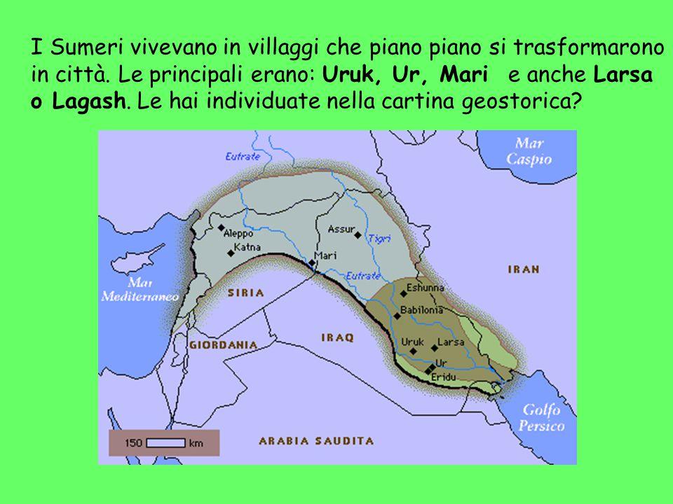 I Sumeri vivevano in villaggi che piano piano si trasformarono in città. Le principali erano: Uruk, Ur, Mari e anche Larsa o Lagash. Le hai individuat