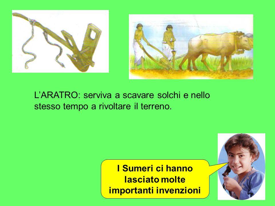 I Sumeri ci hanno lasciato molte importanti invenzioni L'ARATRO: serviva a scavare solchi e nello stesso tempo a rivoltare il terreno.