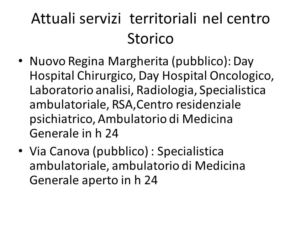 Attuali servizi territoriali nel centro Storico Nuovo Regina Margherita (pubblico): Day Hospital Chirurgico, Day Hospital Oncologico, Laboratorio analisi, Radiologia, Specialistica ambulatoriale, RSA,Centro residenziale psichiatrico, Ambulatorio di Medicina Generale in h 24 Via Canova (pubblico) : Specialistica ambulatoriale, ambulatorio di Medicina Generale aperto in h 24