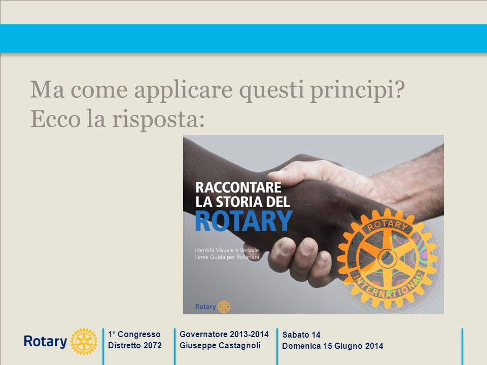1° Congresso Distretto 2072 Governatore 2013-2014 Giuseppe Castagnoli Sabato 14 Domenica 15 Giugno 2014 Ma come applicare questi principi? Ecco la ris