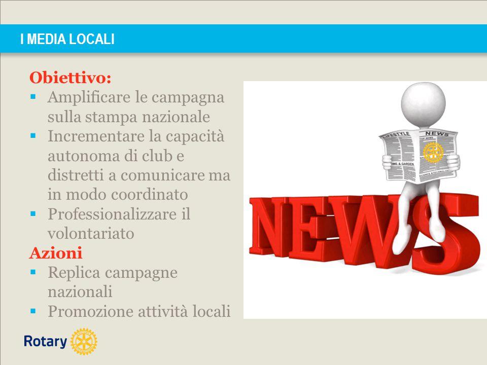 I MEDIA LOCALI Obiettivo:  Amplificare le campagna sulla stampa nazionale  Incrementare la capacità autonoma di club e distretti a comunicare ma in