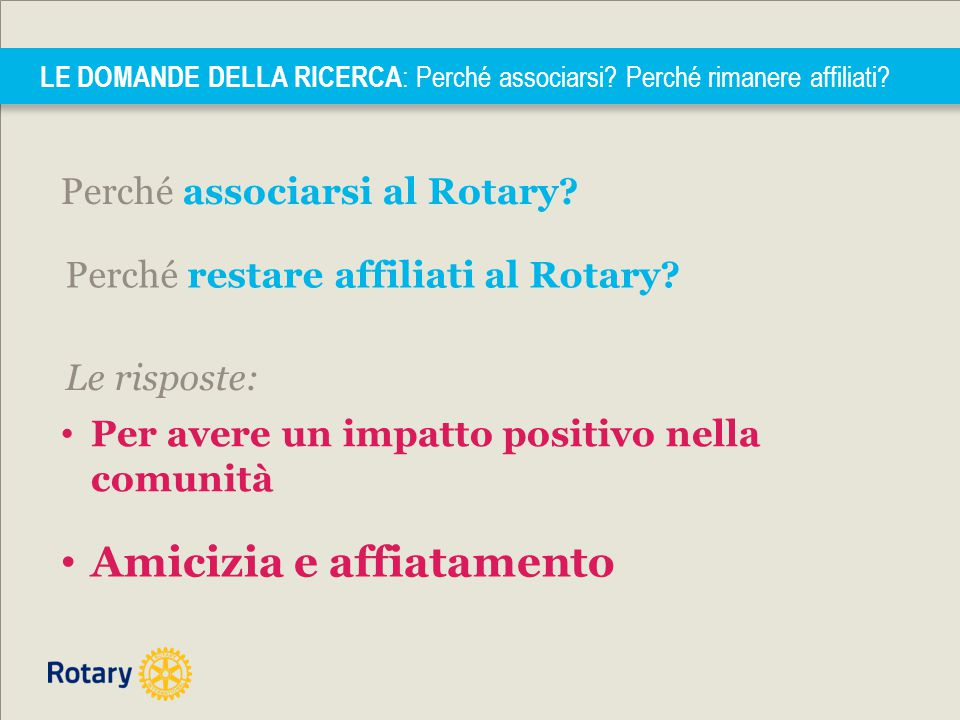 Perché associarsi al Rotary? LE DOMANDE DELLA RICERCA : Perché associarsi? Perché rimanere affiliati? Perché restare affiliati al Rotary? Amicizia e a
